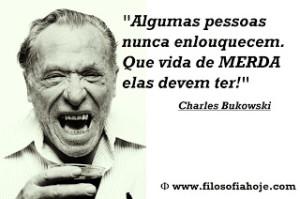 Algumas pessoas nunca enlouquecem Que vida de MERDA elas devem ter Charles Bukowski frase